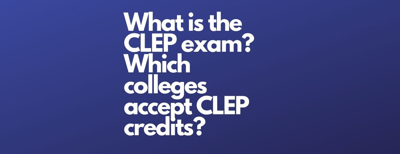 What is the CLEP exam? Which Colleges Accept CLEP Credits?