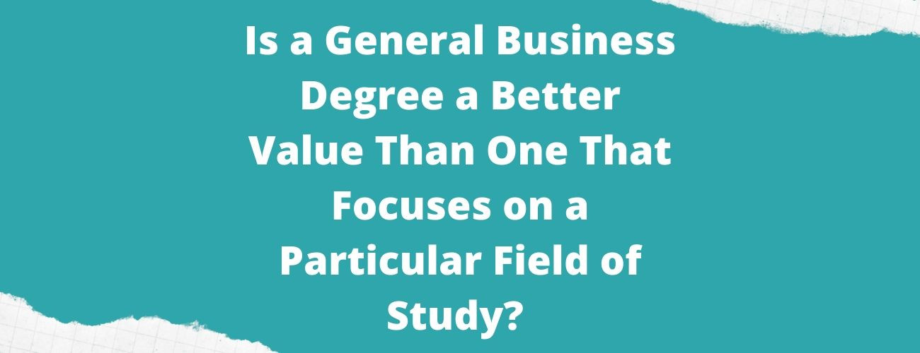 Is general business degree better value than one that focuses on particular field of study