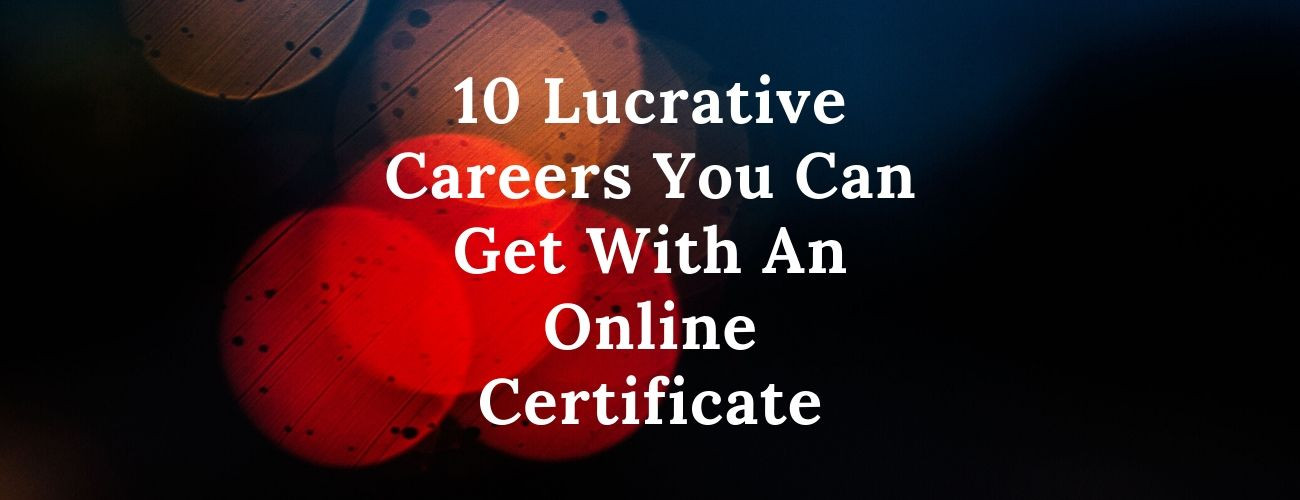 Lucrative Careers You Can Get With An Online Certificate