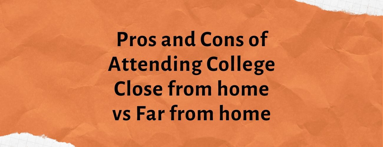 Pros and Cons of Attending College Close from home vs Far from home