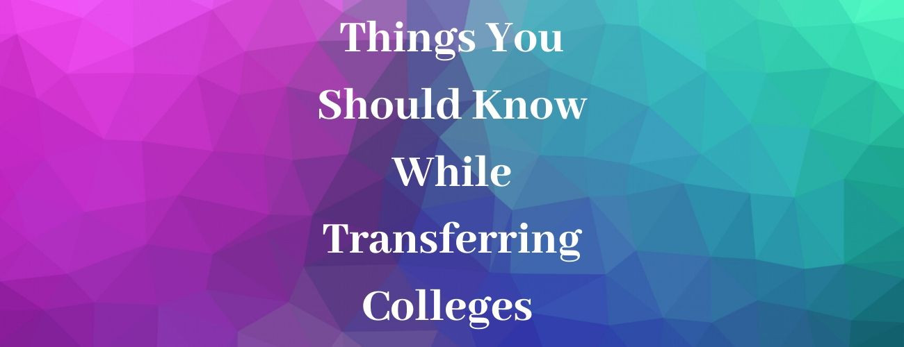 Things You Should Know While Transferring Colleges
