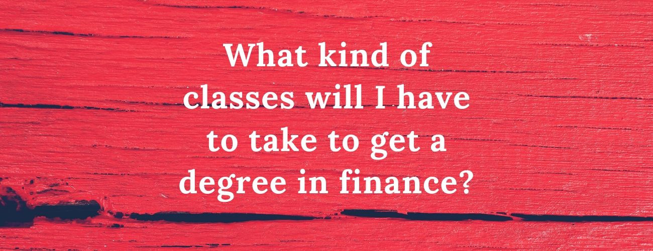 What kind of classes will I have to take to get a degree in finance?
