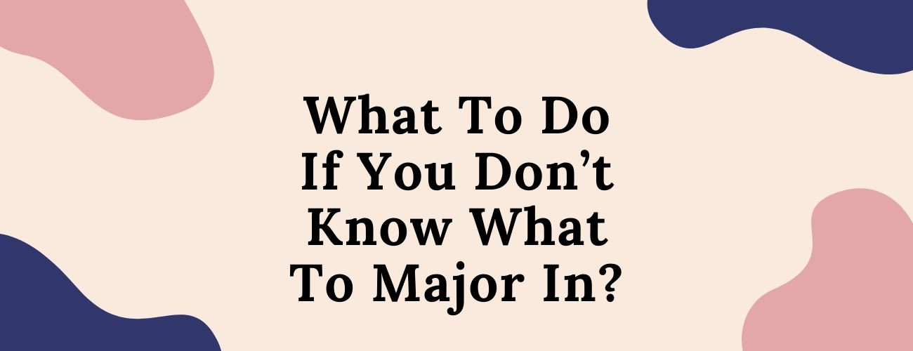 What To Do If You Don't Know What To Major In?