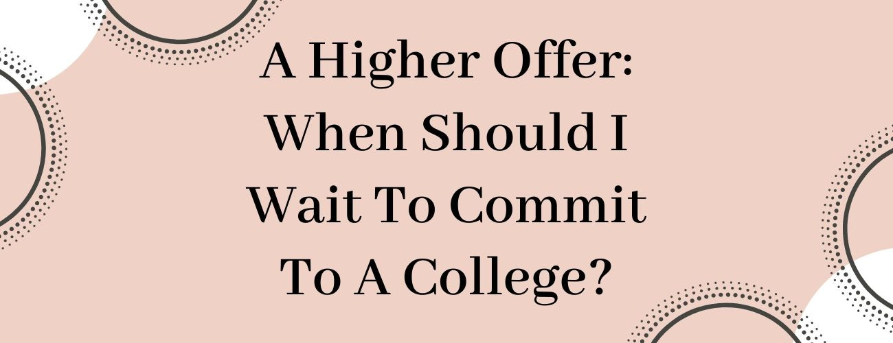 A Higher Offer: When Should I Wait To Commit To A College?