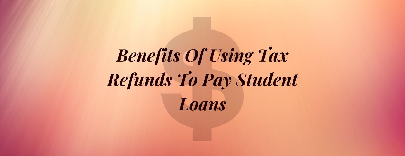 Benefits Of Using Tax Refunds To Pay Student Loans