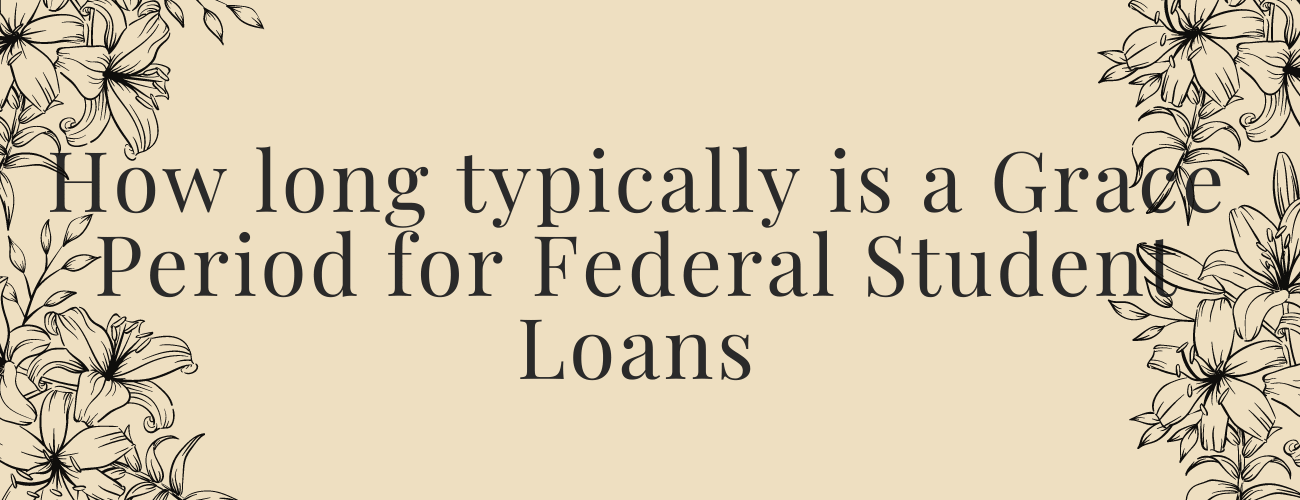 How long typically is a Grace Period for Federal Student Loans taken out in your name