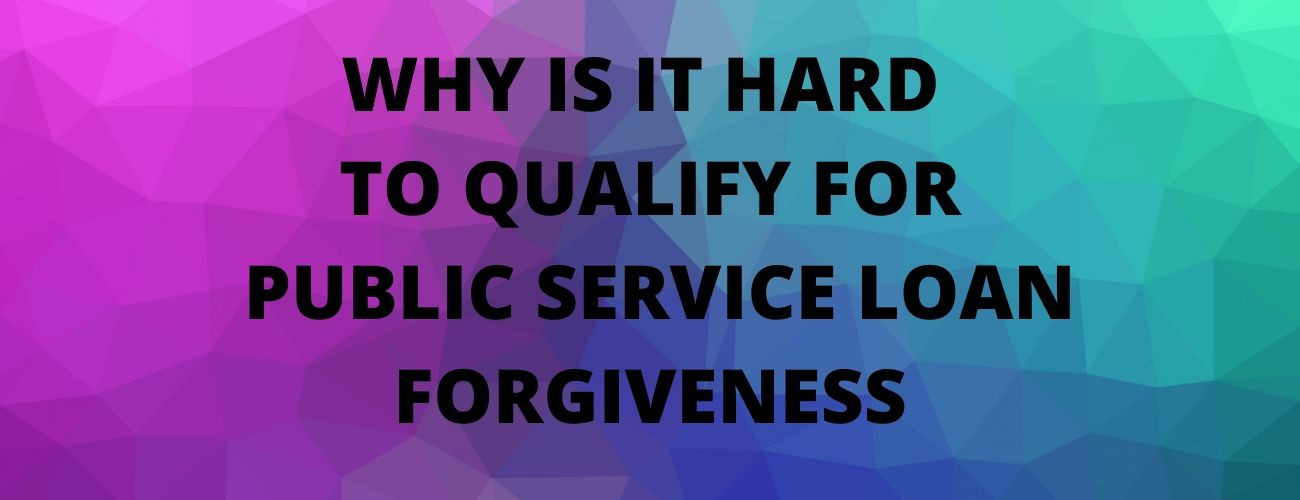 This Is The Reason It Is Hard To Qualify For Public Service Loan Forgiveness