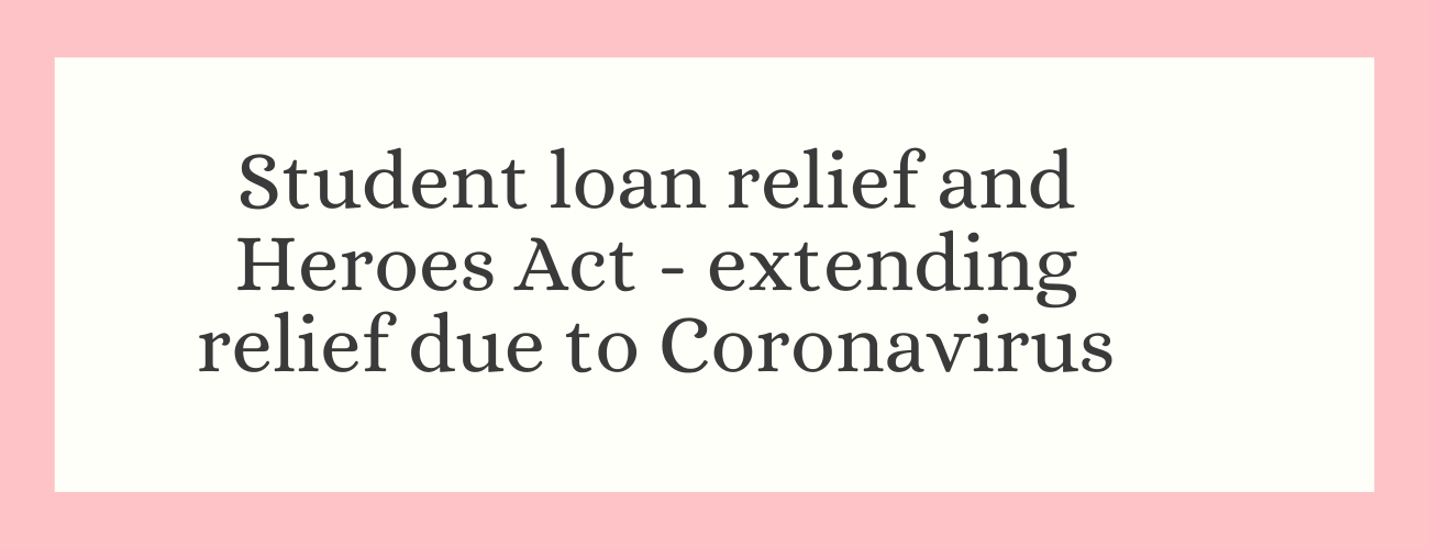 Student loan relief and Heroes Act - Extending relief due to Coronavirus