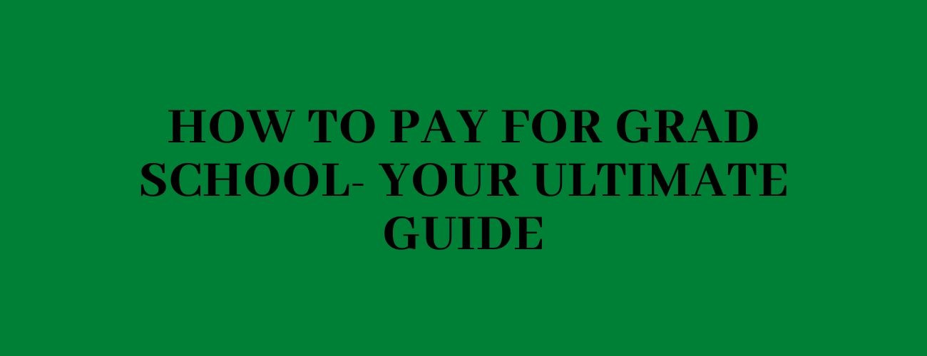 How To Pay For Grad School- your ultimate guide