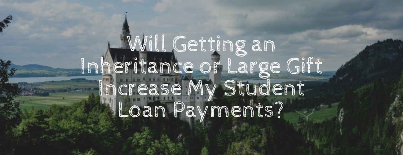 Will Getting an Inheritance or Large Gift Increase My Student Loan Payments?