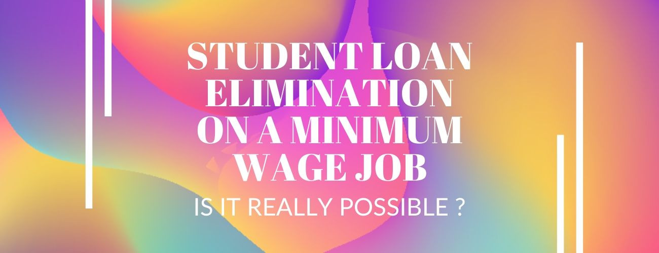 Student Loan Elimination on a Minimum Wage Job: Is It really Possible?