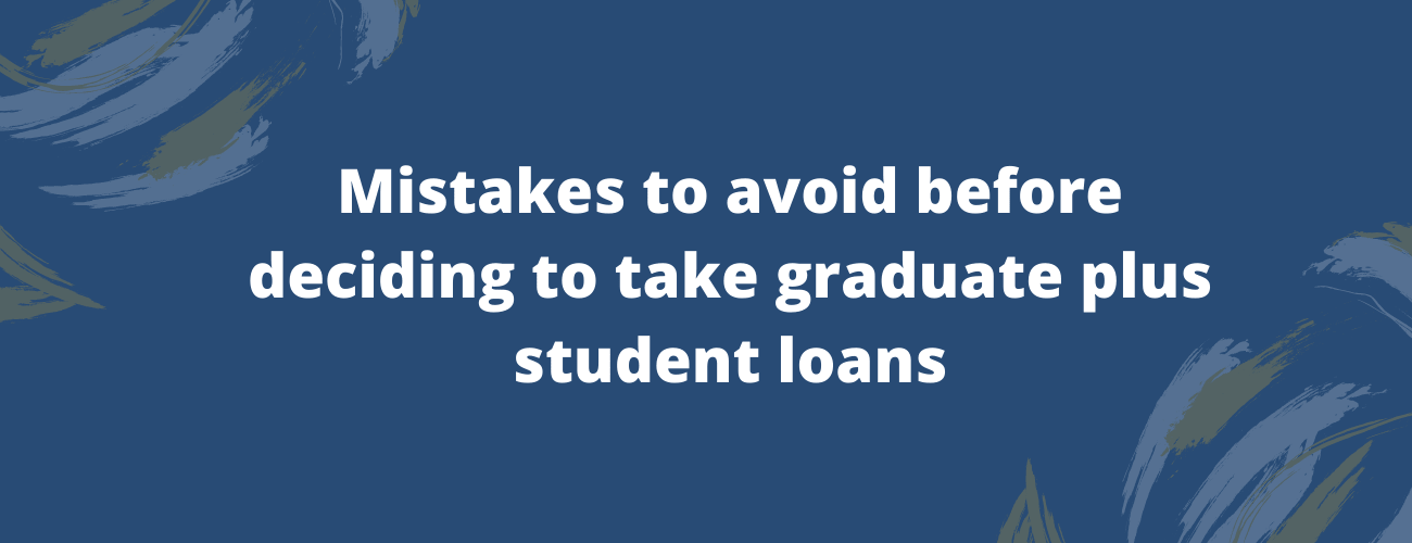 Mistakes to avoid before deciding to take graduate plus student loans