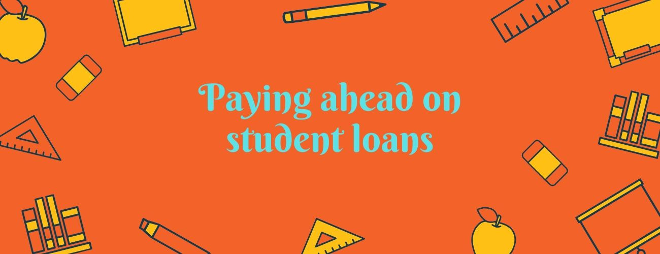 Paying ahead on Student Loans: Getting out of Loan Repayments as fast as possible
