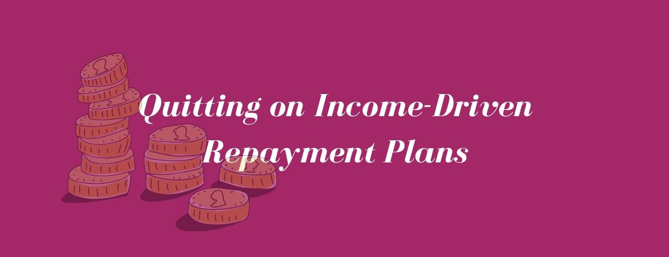 Quitting On Income-Driven Repayment Plans: When Is It A Good Idea?