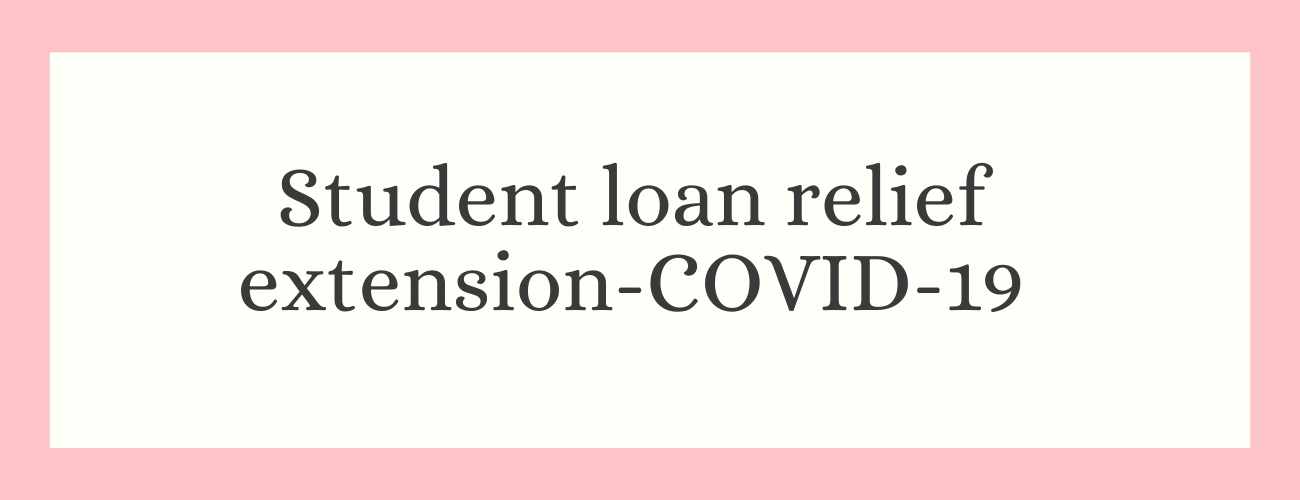 Student loan relief extension - COVID-19