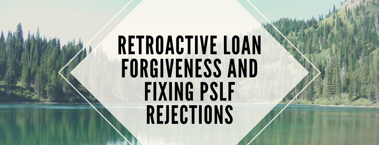 Retroactive Loan Forgiveness and Fixing PSLF Rejections