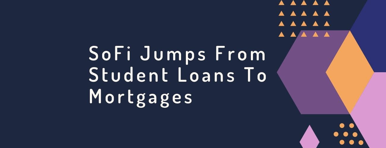 SoFi jumps from Student Loans to Mortgages