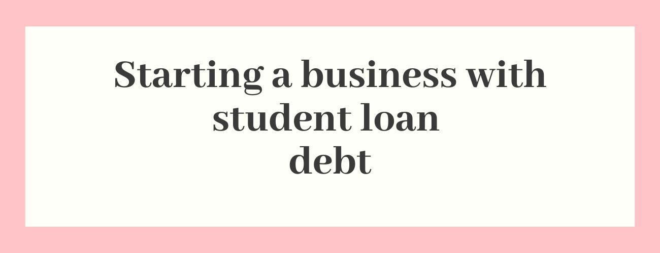 Starting A Business With Student Loan Debt