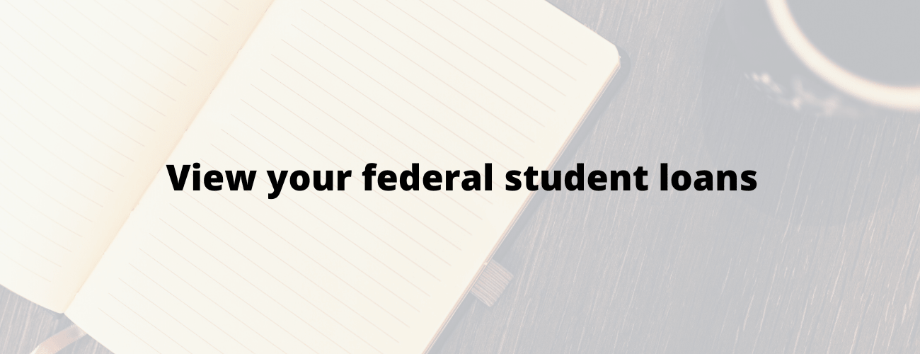 View your Federal Student Loans
