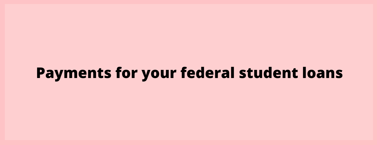 Payments for your federal student loans